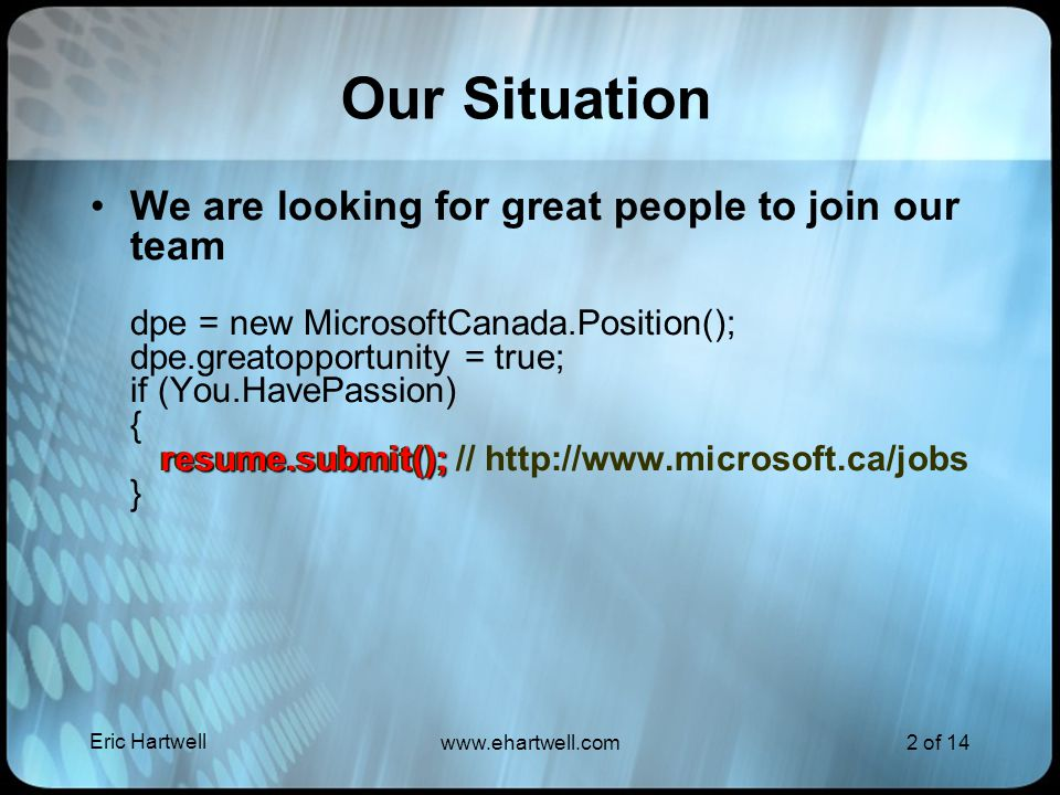 Eric Hartwell www.ehartwell.com2 of 14 Our Situation We are looking for great people to join our team dpe = new MicrosoftCanada.Position(); dpe.greatopportunity = true; if (You.HavePassion) { resume.submit(); // http://www.microsoft.ca/jobs } resume.submit();