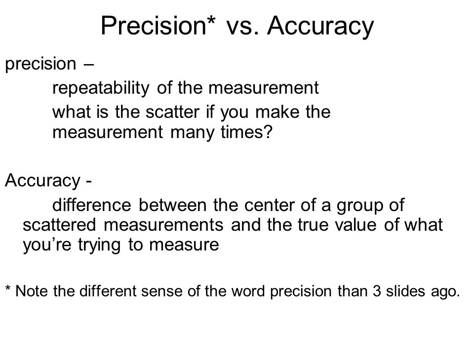 Precision* vs. Accuracy precision – repeatability of the measurement what is the scatter if you make the measurement many times? Accuracy - difference