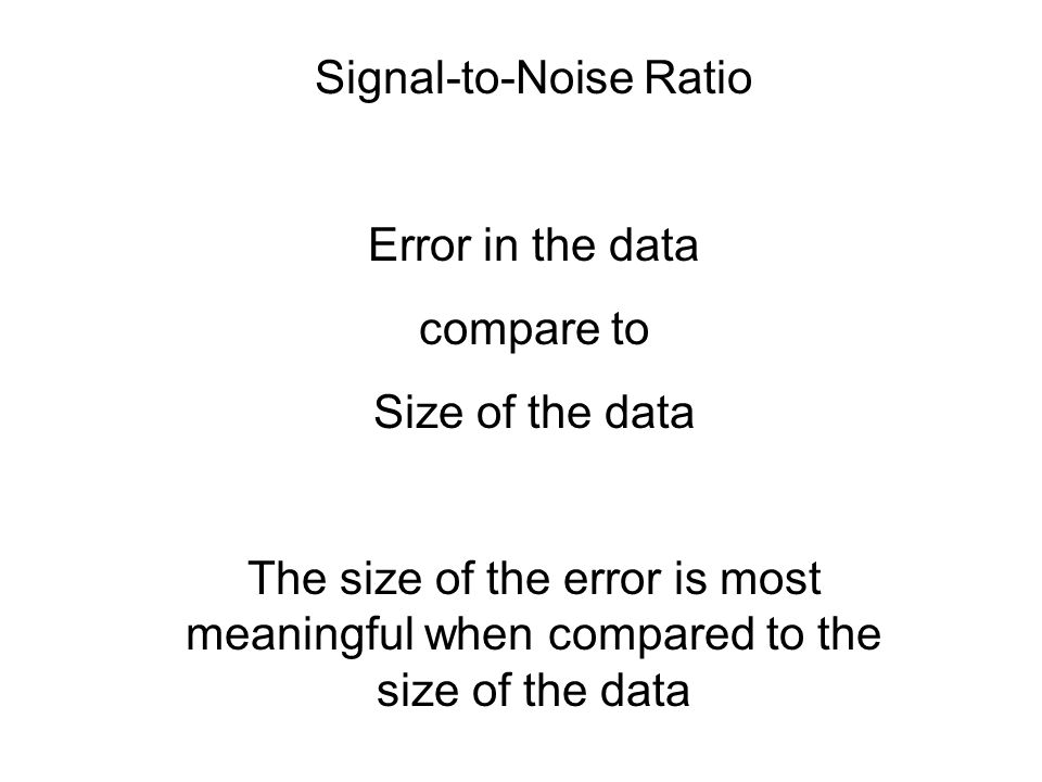 Signal-to-Noise Ratio Error in the data compare to Size of the data The size of the error is most meaningful when compared to the size of the data