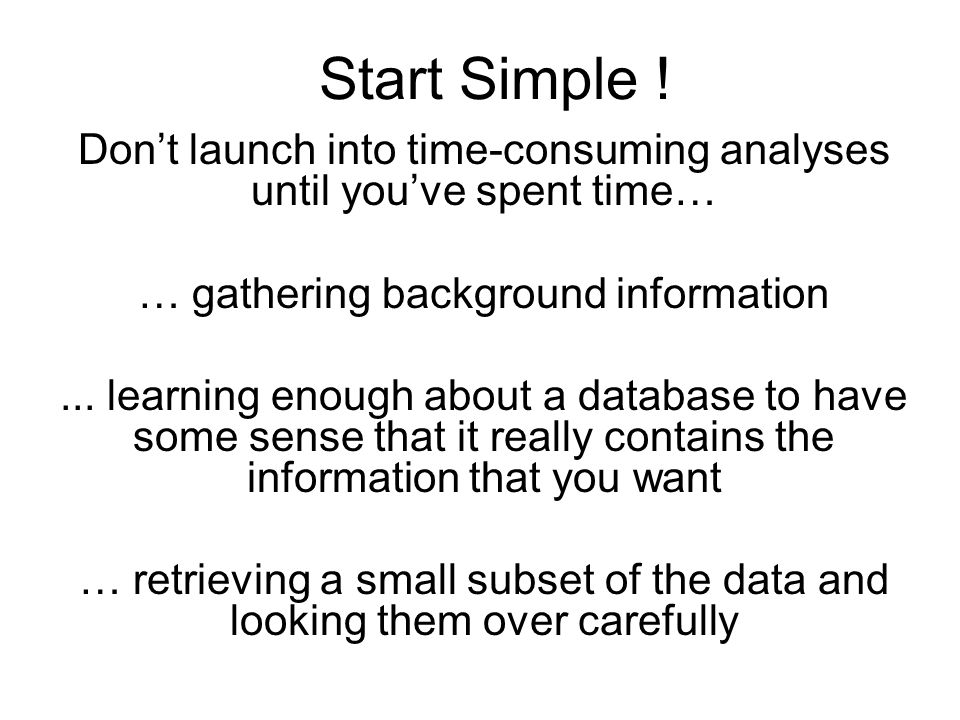 Start Simple ! Don't launch into time-consuming analyses until you've spent time… … gathering background information... learning enough about a databa