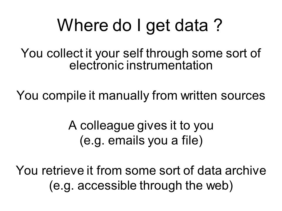 Where do I get data ? You collect it your self through some sort of electronic instrumentation You compile it manually from written sources A colleagu