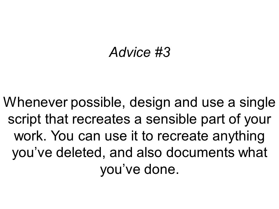 Advice #3 Whenever possible, design and use a single script that recreates a sensible part of your work.