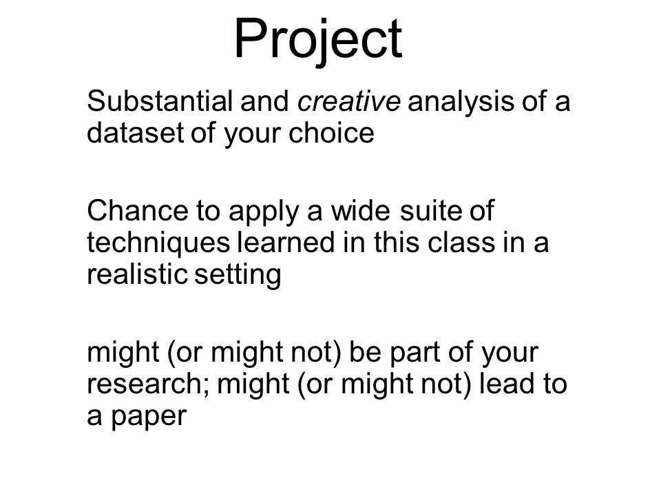 Substantial and creative analysis of a dataset of your choice Chance to apply a wide suite of techniques learned in this class in a realistic setting might (or might not) be part of your research; might (or might not) lead to a paper Project