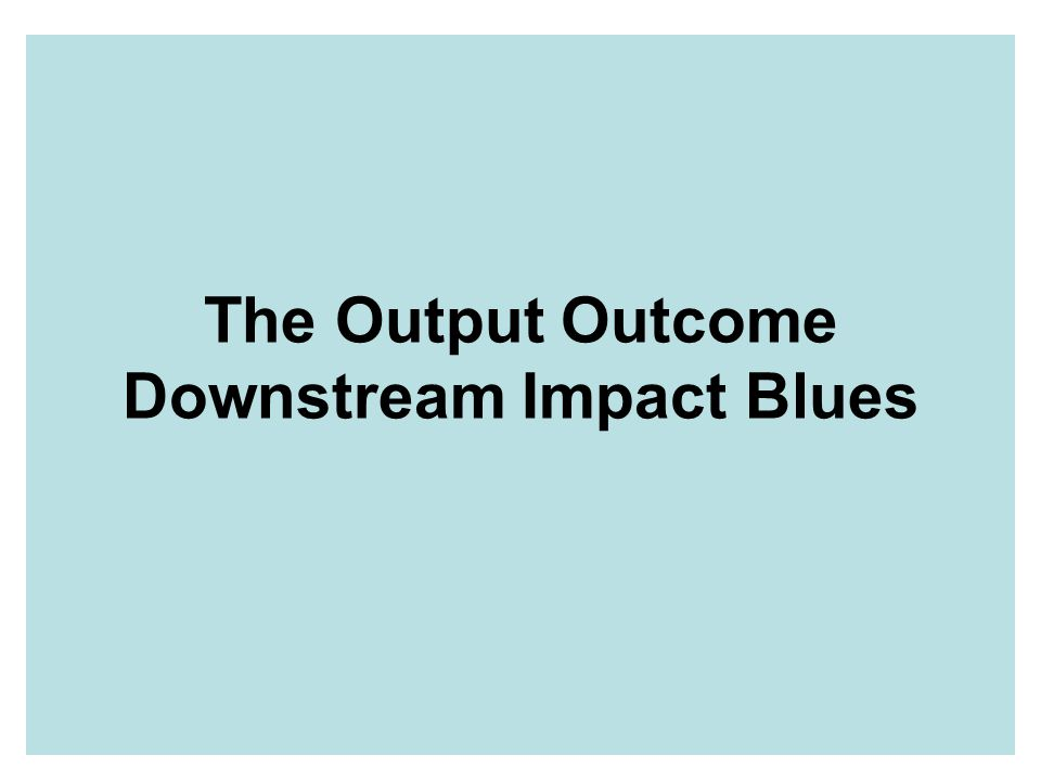 The Output Outcome Downstream Impact Blues