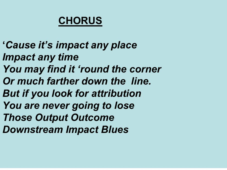 CHORUS 'Cause it's impact any place Impact any time You may find it 'round the corner Or much farther down the line.