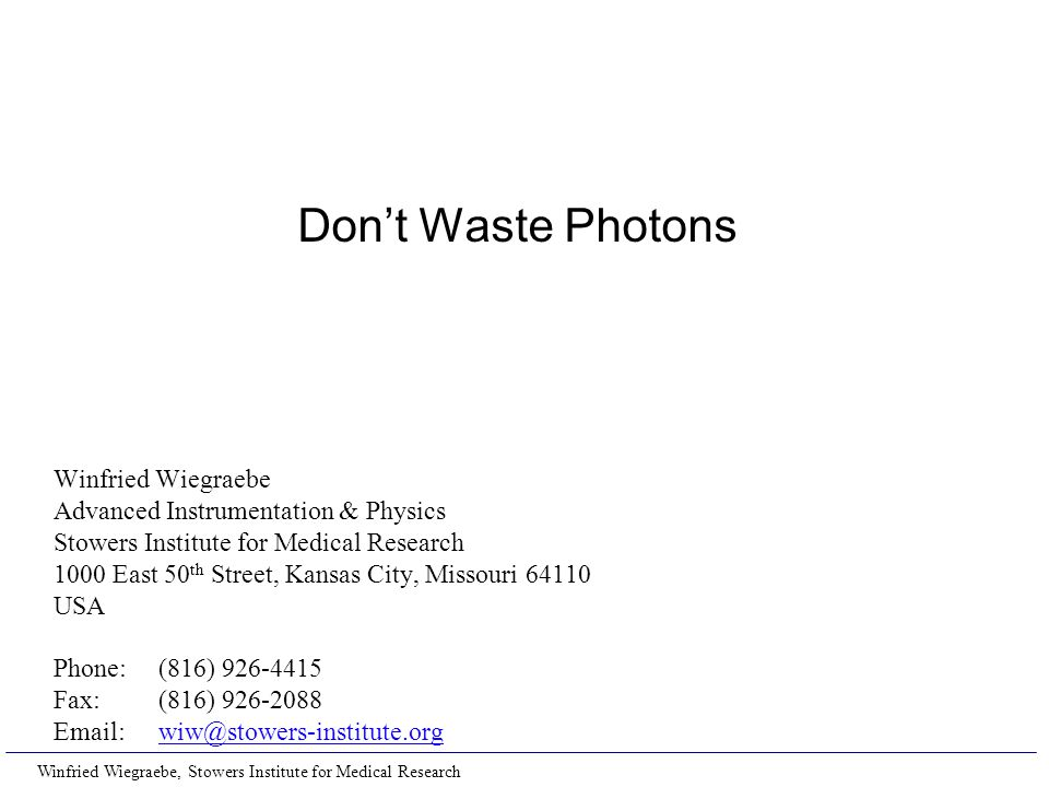 Winfried Wiegraebe, Stowers Institute for Medical Research Don't Waste Photons Winfried Wiegraebe Advanced Instrumentation & Physics Stowers Institute for Medical Research 1000 East 50 th Street, Kansas City, Missouri 64110 USA Phone:(816) 926-4415 Fax:(816) 926-2088 Email:wiw@stowers-institute.orgwiw@stowers-institute.org