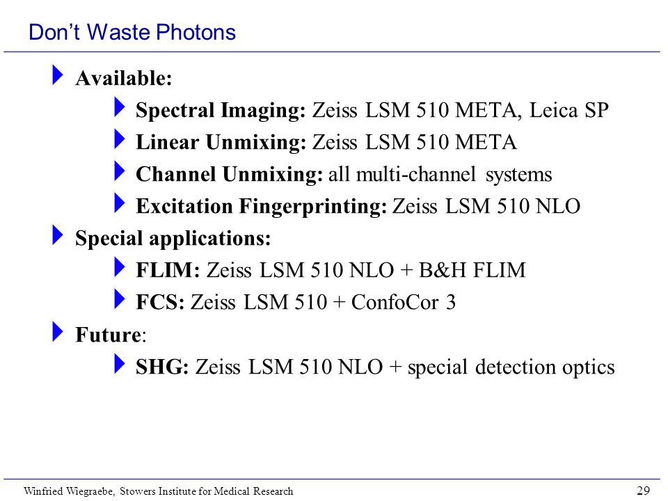 Winfried Wiegraebe, Stowers Institute for Medical Research 29 Don't Waste Photons  Available:  Spectral Imaging: Zeiss LSM 510 META, Leica SP  Linear Unmixing: Zeiss LSM 510 META  Channel Unmixing: all multi-channel systems  Excitation Fingerprinting: Zeiss LSM 510 NLO  Special applications:  FLIM: Zeiss LSM 510 NLO + B&H FLIM  FCS: Zeiss LSM 510 + ConfoCor 3  Future:  SHG: Zeiss LSM 510 NLO + special detection optics