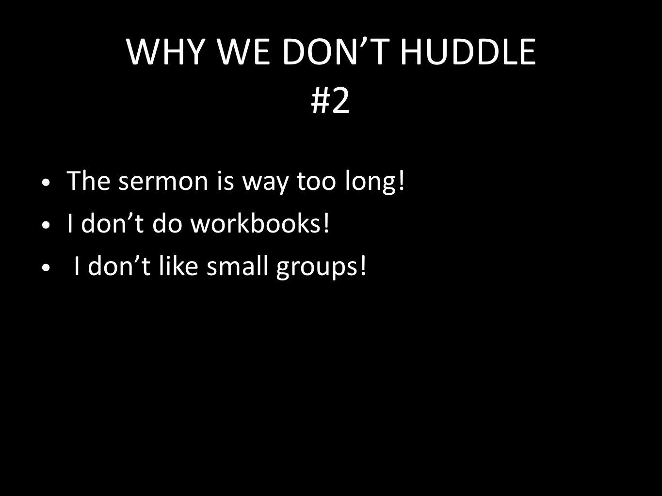 WHY WE DON'T HUDDLE #2 The sermon is way too long! I don't do workbooks! I don't like small groups!