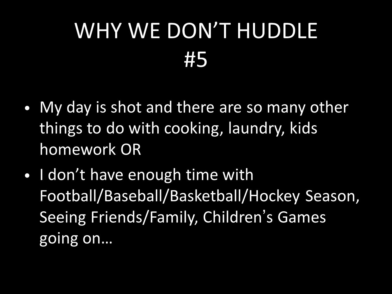 WHY WE DON'T HUDDLE #5 My day is shot and there are so many other things to do with cooking, laundry, kids homework OR I don't have enough time with Football/Baseball/Basketball/Hockey Season, Seeing Friends/Family, Children's Games going on…