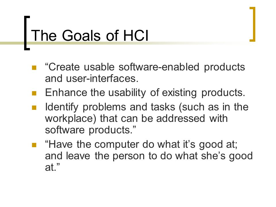"The Goals of HCI ""Create usable software-enabled products and user-interfaces. Enhance the usability of existing products. Identify problems and tasks"