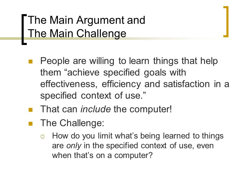 "The Main Argument and The Main Challenge People are willing to learn things that help them ""achieve specified goals with effectiveness, efficiency and"