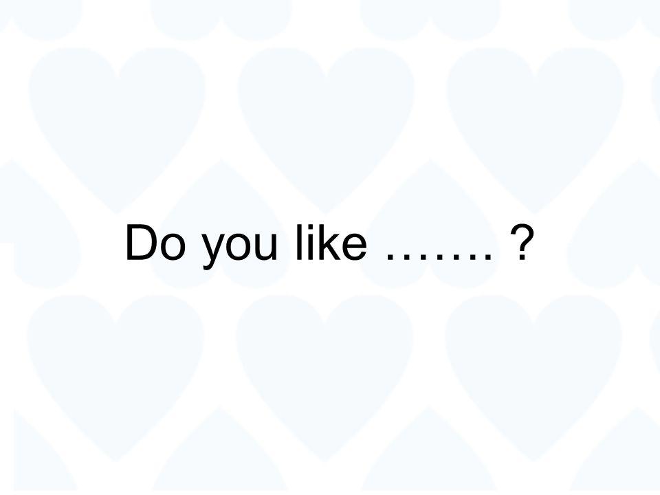 Do you like ……. ?