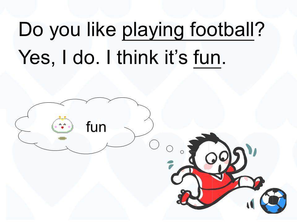Do you like playing football? Yes, I do. I think it's fun. fun