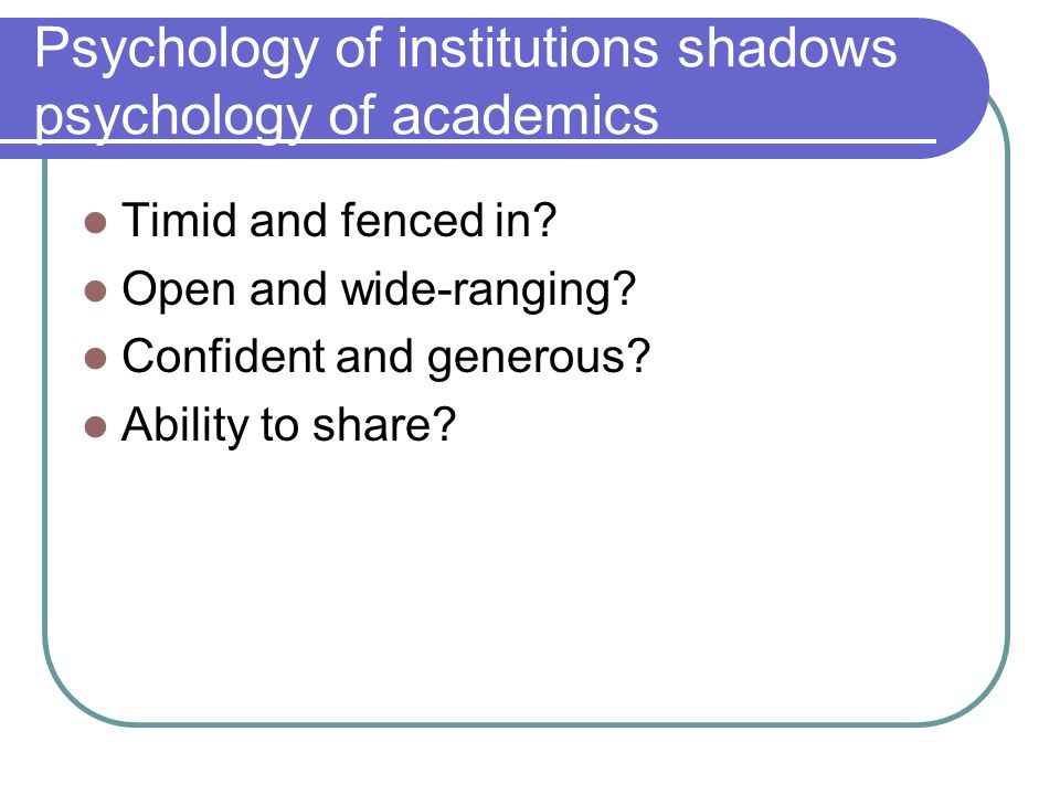 Psychology of institutions shadows psychology of academics Timid and fenced in.