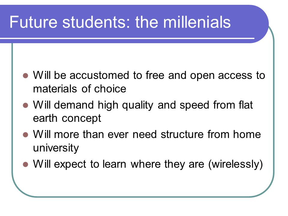 Future students: the millenials Will be accustomed to free and open access to materials of choice Will demand high quality and speed from flat earth concept Will more than ever need structure from home university Will expect to learn where they are (wirelessly)