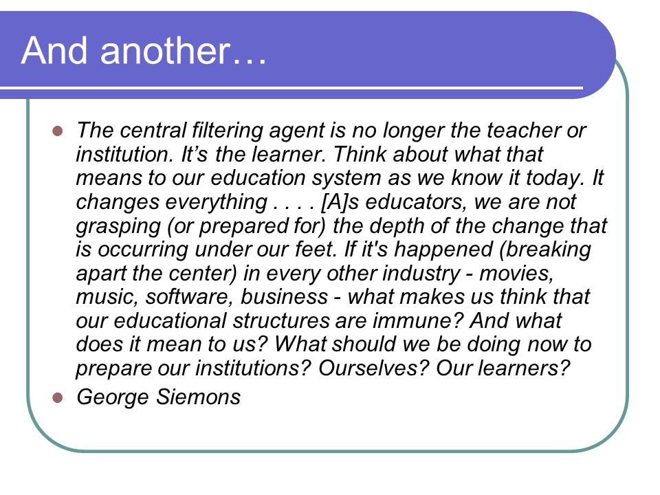 And another… The central filtering agent is no longer the teacher or institution. It's the learner. Think about what that means to our education syste