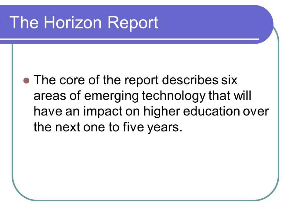 The Horizon Report The core of the report describes six areas of emerging technology that will have an impact on higher education over the next one to