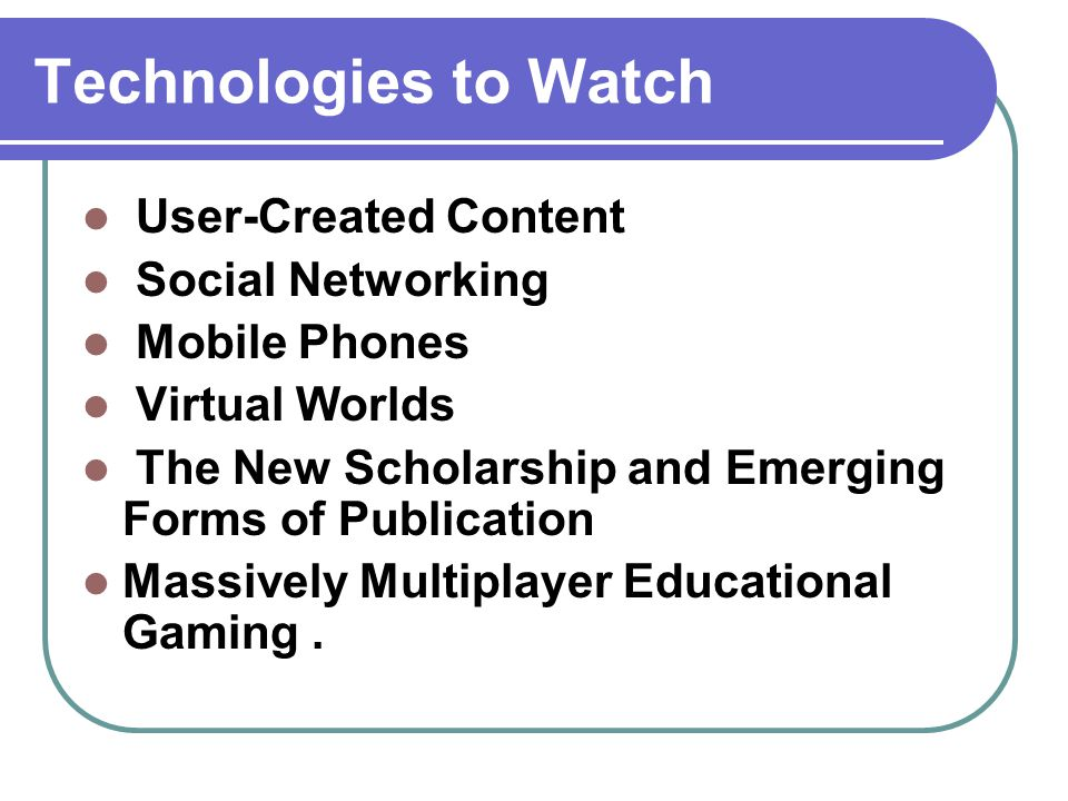 Technologies to Watch User-Created Content Social Networking Mobile Phones Virtual Worlds The New Scholarship and Emerging Forms of Publication Massively Multiplayer Educational Gaming.