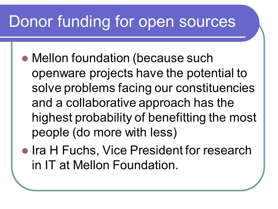 Donor funding for open sources Mellon foundation (because such openware projects have the potential to solve problems facing our constituencies and a