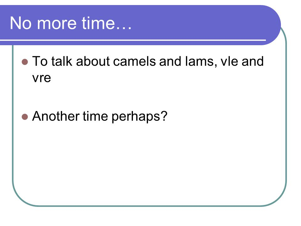 No more time… To talk about camels and lams, vle and vre Another time perhaps