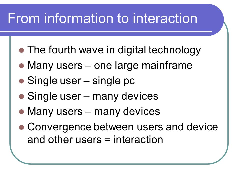 From information to interaction The fourth wave in digital technology Many users – one large mainframe Single user – single pc Single user – many devi