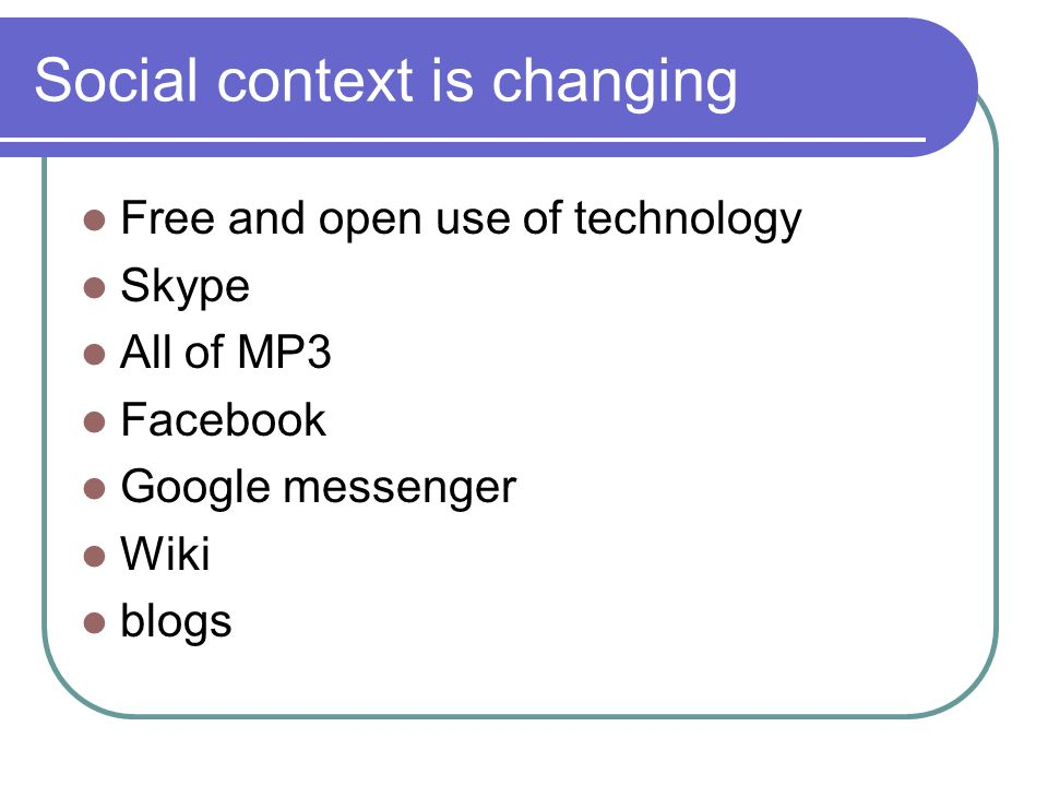Social context is changing Free and open use of technology Skype All of MP3 Facebook Google messenger Wiki blogs