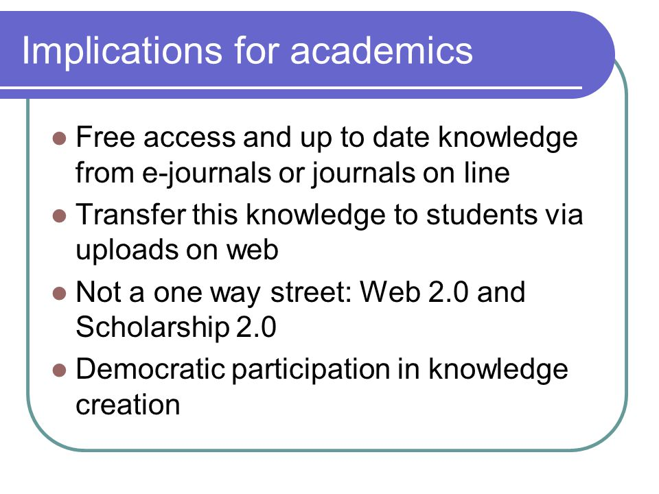 Implications for academics Free access and up to date knowledge from e-journals or journals on line Transfer this knowledge to students via uploads on web Not a one way street: Web 2.0 and Scholarship 2.0 Democratic participation in knowledge creation