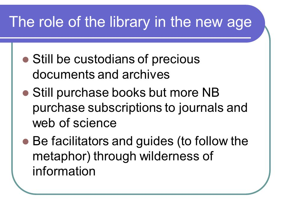 The role of the library in the new age Still be custodians of precious documents and archives Still purchase books but more NB purchase subscriptions