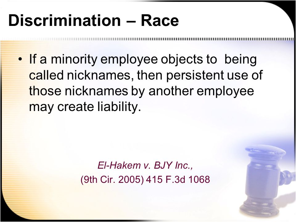 Discrimination – Race If a minority employee objects to being called nicknames, then persistent use of those nicknames by another employee may create liability.