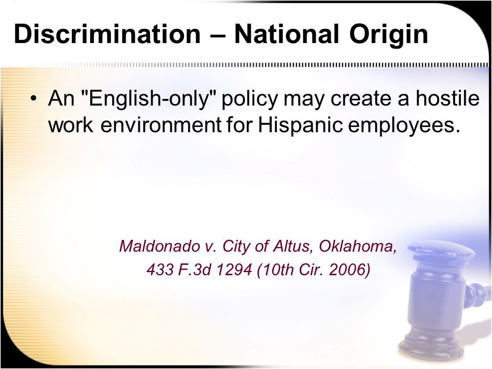 Discrimination – National Origin An English-only policy may create a hostile work environment for Hispanic employees.