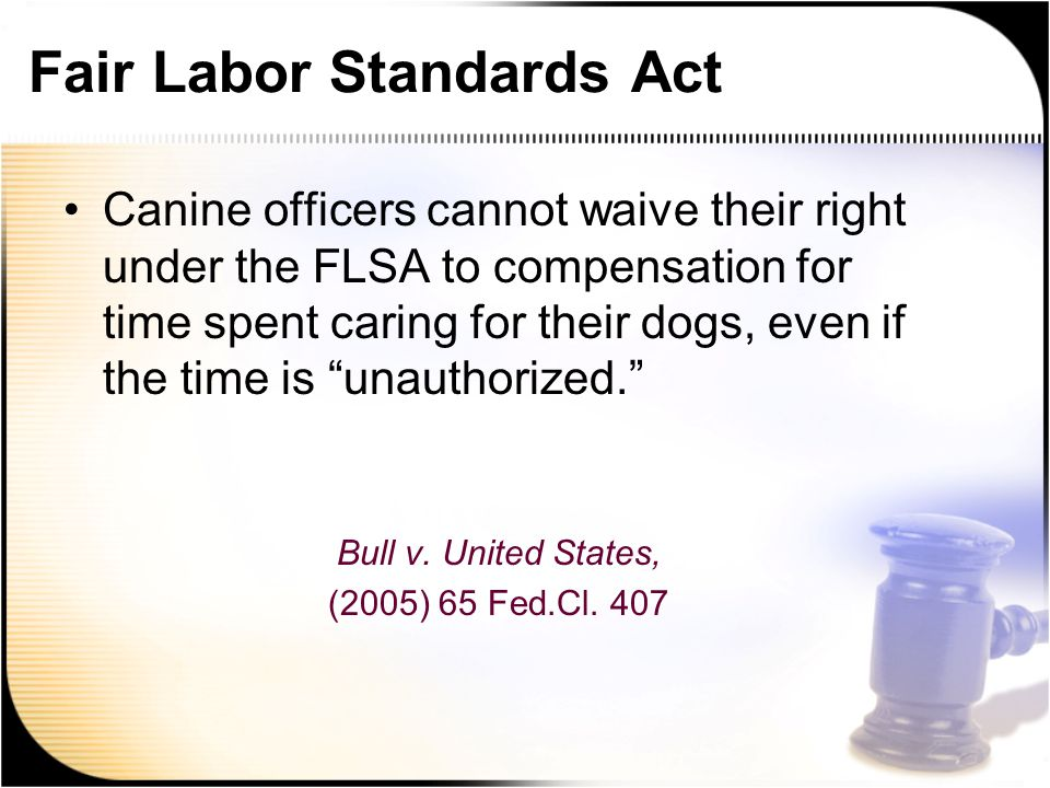 Fair Labor Standards Act Canine officers cannot waive their right under the FLSA to compensation for time spent caring for their dogs, even if the time is unauthorized. Bull v.