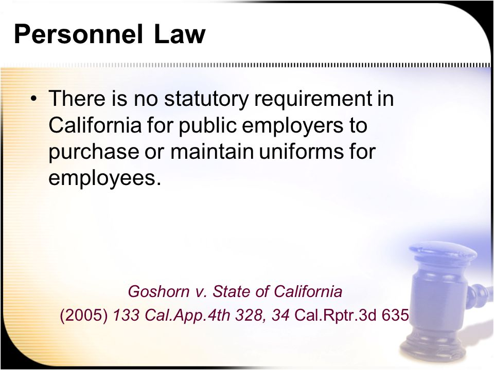 Personnel Law There is no statutory requirement in California for public employers to purchase or maintain uniforms for employees.