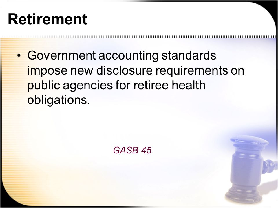 Retirement Government accounting standards impose new disclosure requirements on public agencies for retiree health obligations.