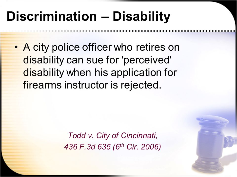 Discrimination – Disability A city police officer who retires on disability can sue for perceived disability when his application for firearms instructor is rejected.