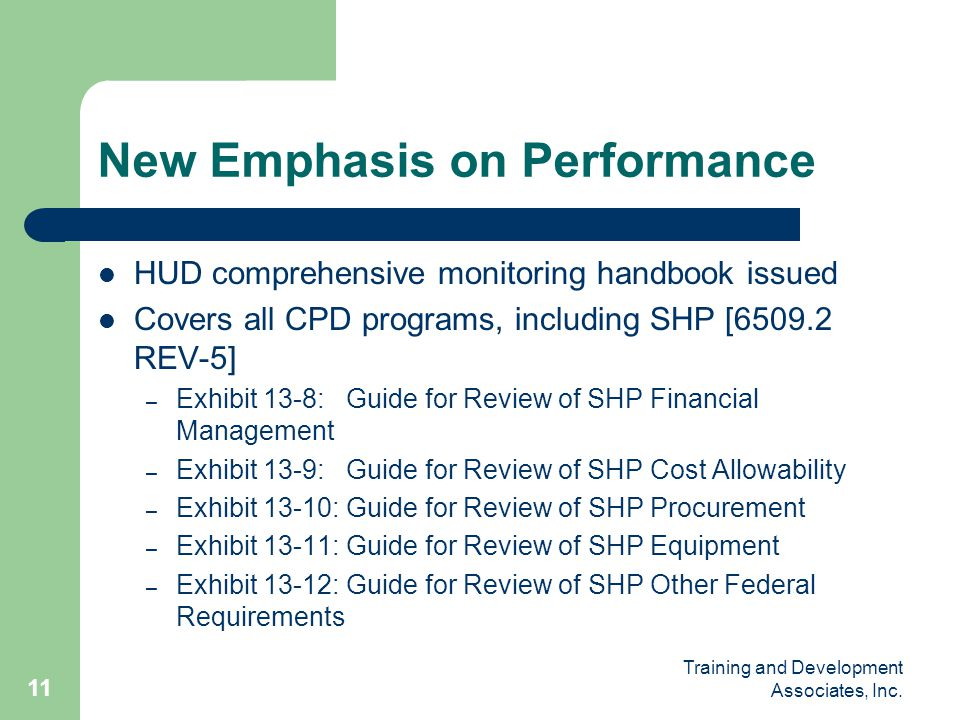 Training and Development Associates, Inc. 11 New Emphasis on Performance HUD comprehensive monitoring handbook issued Covers all CPD programs, includi