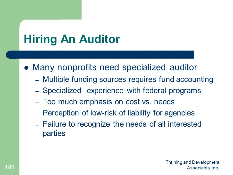 Training and Development Associates, Inc. 141 Hiring An Auditor Many nonprofits need specialized auditor – Multiple funding sources requires fund acco