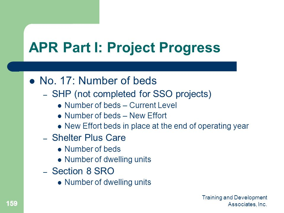 Training and Development Associates, Inc. 159 APR Part I: Project Progress No. 17: Number of beds – SHP (not completed for SSO projects) Number of bed