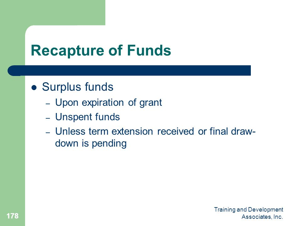 Training and Development Associates, Inc. 178 Recapture of Funds Surplus funds – Upon expiration of grant – Unspent funds – Unless term extension rece