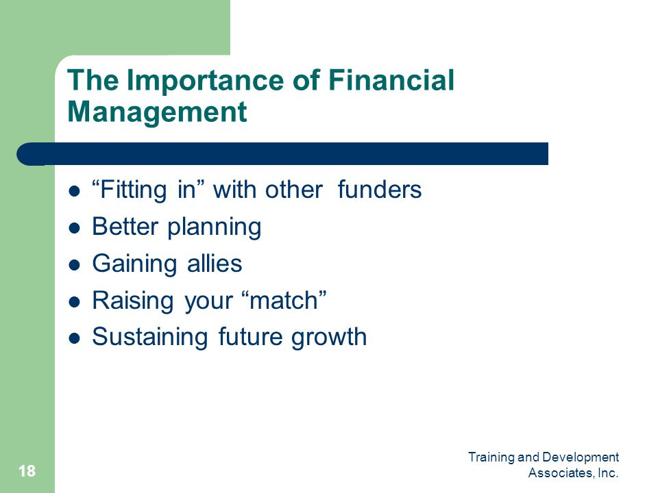 "Training and Development Associates, Inc. 18 The Importance of Financial Management ""Fitting in"" with other funders Better planning Gaining allies Rai"