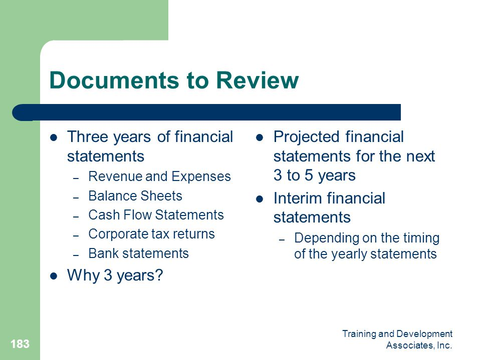 Training and Development Associates, Inc. 183 Documents to Review Three years of financial statements – Revenue and Expenses – Balance Sheets – Cash F