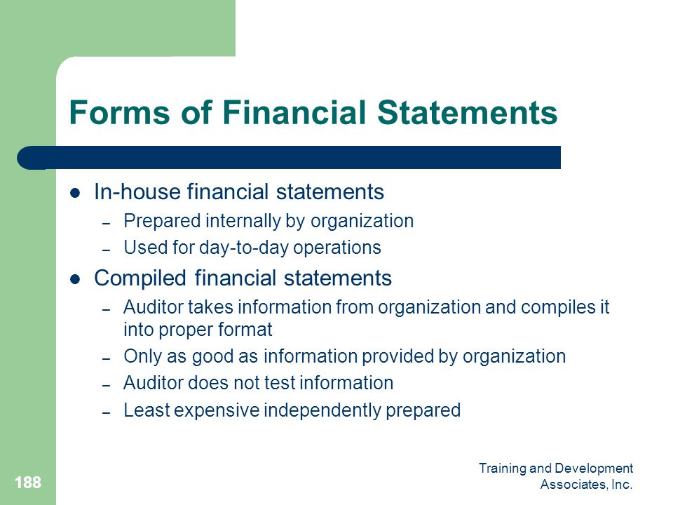 Training and Development Associates, Inc. 188 Forms of Financial Statements In-house financial statements – Prepared internally by organization – Used