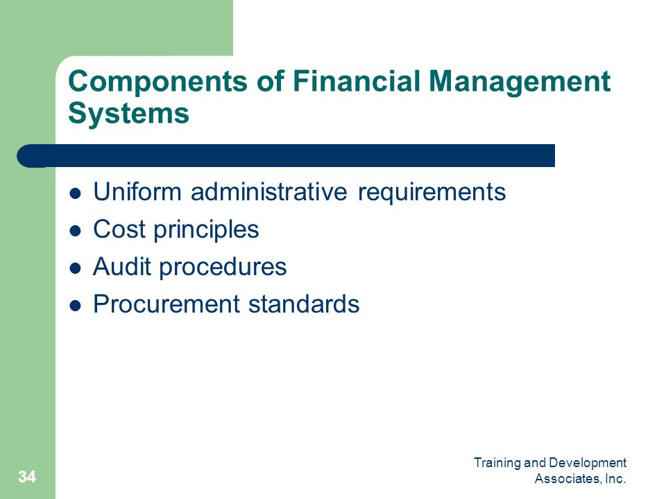 Training and Development Associates, Inc. 34 Components of Financial Management Systems Uniform administrative requirements Cost principles Audit proc