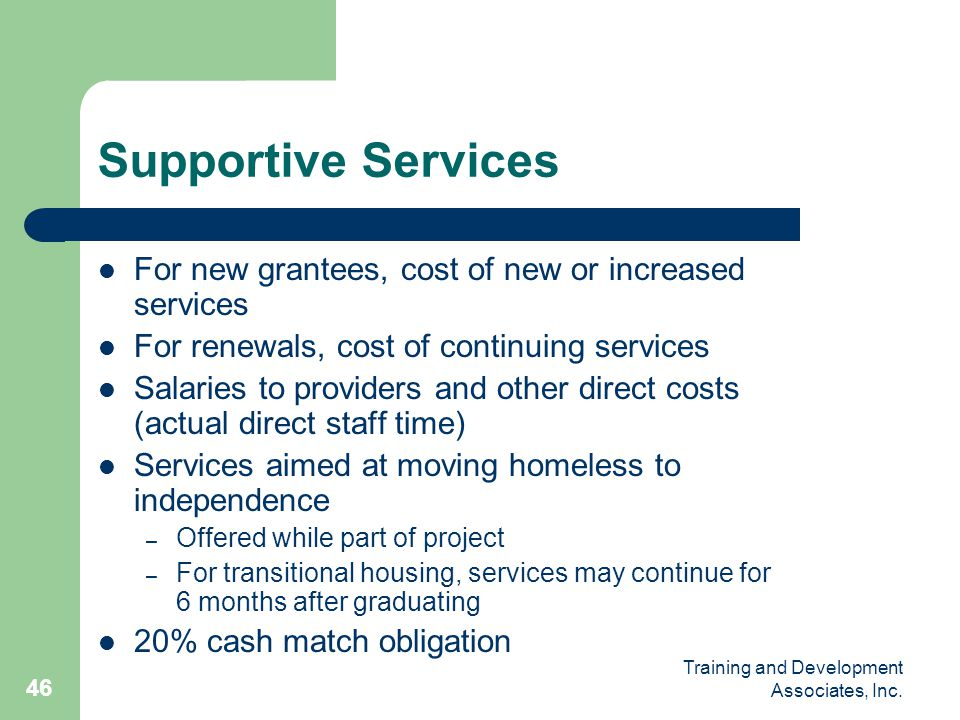 Training and Development Associates, Inc. 46 Supportive Services For new grantees, cost of new or increased services For renewals, cost of continuing
