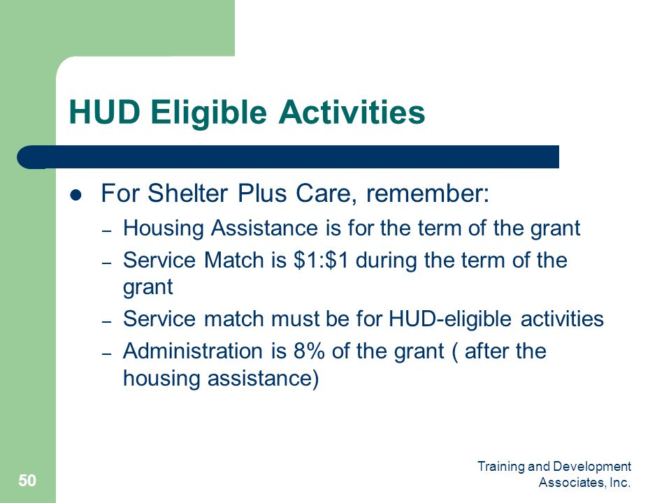 Training and Development Associates, Inc. 50 HUD Eligible Activities For Shelter Plus Care, remember: – Housing Assistance is for the term of the gran