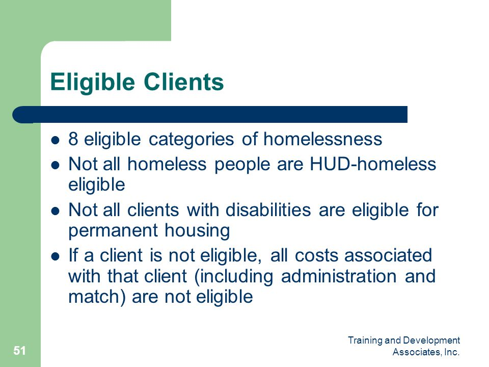 Training and Development Associates, Inc. 51 Eligible Clients 8 eligible categories of homelessness Not all homeless people are HUD-homeless eligible