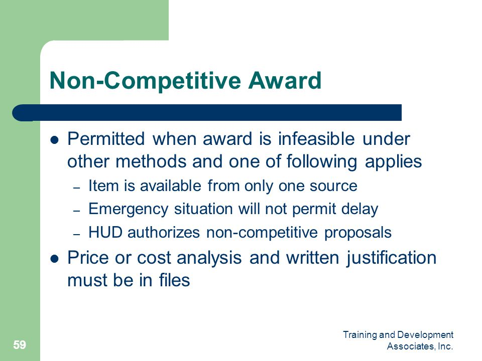 Training and Development Associates, Inc. 59 Non-Competitive Award Permitted when award is infeasible under other methods and one of following applies