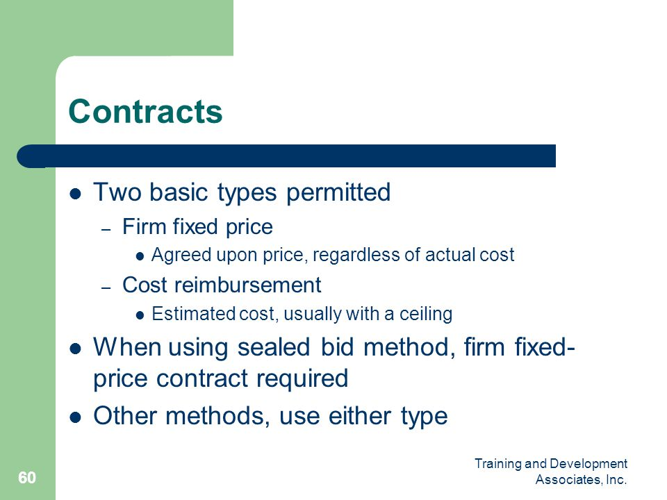 Training and Development Associates, Inc. 60 Contracts Two basic types permitted – Firm fixed price Agreed upon price, regardless of actual cost – Cos