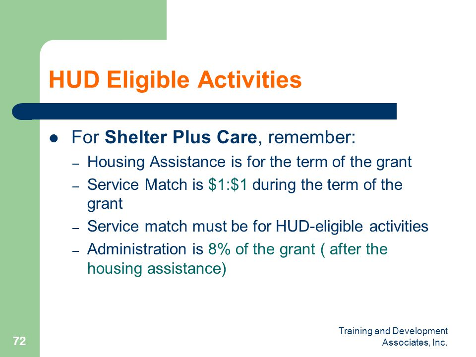 Training and Development Associates, Inc. 72 HUD Eligible Activities For Shelter Plus Care, remember: – Housing Assistance is for the term of the gran