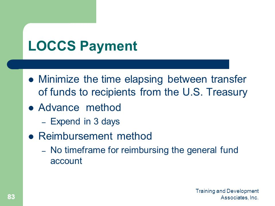 Training and Development Associates, Inc. 83 LOCCS Payment Minimize the time elapsing between transfer of funds to recipients from the U.S. Treasury A
