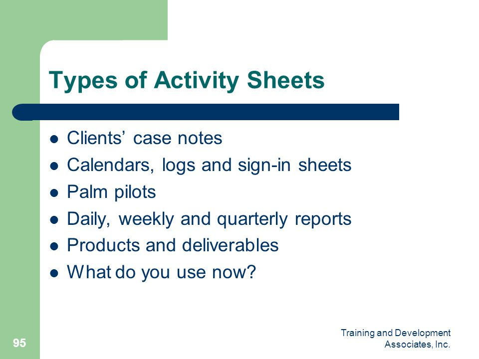 Training and Development Associates, Inc. 95 Types of Activity Sheets Clients' case notes Calendars, logs and sign-in sheets Palm pilots Daily, weekly
